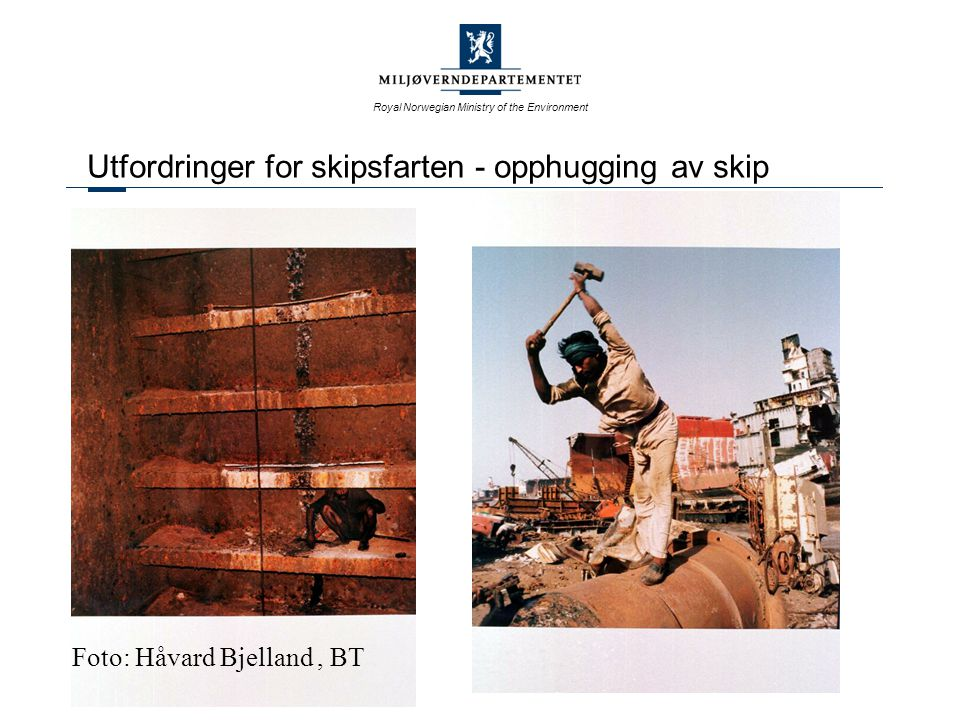 Royal Norwegian Ministry of the Environment Utfordringer for skipsfarten - opphugging av skip Foto: Håvard Bjelland, BT