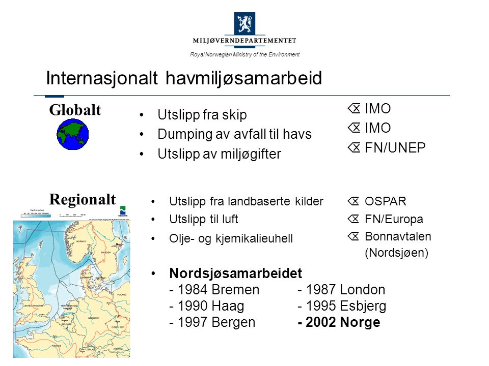 Royal Norwegian Ministry of the Environment Internasjonalt havmiljøsamarbeid Utslipp fra skip Dumping av avfall til havs Utslipp av miljøgifter ÕIMO  FN/UNEP Globalt Regionalt Utslipp fra landbaserte kilder Utslipp til luft Olje- og kjemikalieuhell Nordsjøsamarbeidet - 1984 Bremen- 1987 London - 1990 Haag- 1995 Esbjerg - 1997 Bergen- 2002 Norge  OSPAR  FN/Europa  Bonnavtalen (Nordsjøen)