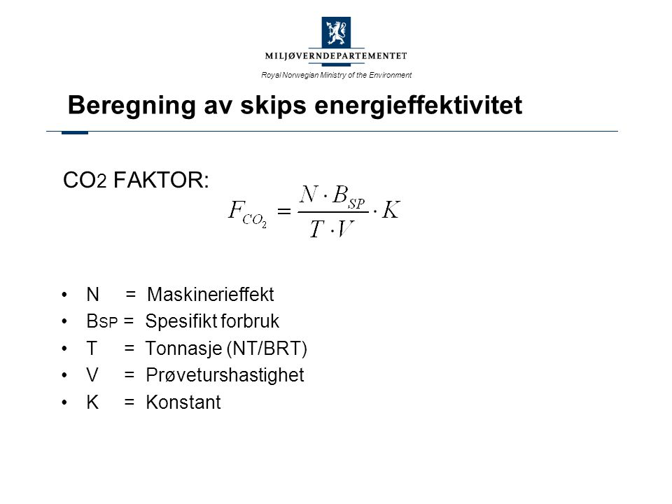 Royal Norwegian Ministry of the Environment CO 2 FAKTOR: N = Maskinerieffekt B SP = Spesifikt forbruk T = Tonnasje (NT/BRT) V = Prøveturshastighet K =