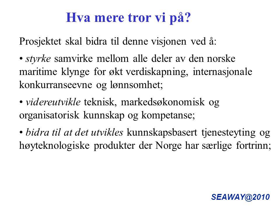 SEAWAY@2010 Prosjektet skal bidra til denne visjonen ved å: styrke samvirke mellom alle deler av den norske maritime klynge for økt verdiskapning, internasjonale konkurranseevne og lønnsomhet; videreutvikle teknisk, markedsøkonomisk og organisatorisk kunnskap og kompetanse; bidra til at det utvikles kunnskapsbasert tjenesteyting og høyteknologiske produkter der Norge har særlige fortrinn; Hva mere tror vi på?