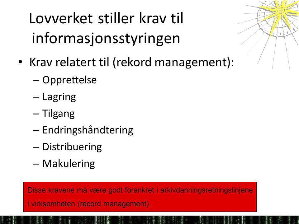 Lovverket stiller krav til informasjonsstyringen Krav relatert til (rekord management): – Opprettelse – Lagring – Tilgang – Endringshåndtering – Distr