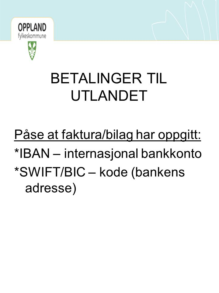BETALINGER TIL UTLANDET Påse at faktura/bilag har oppgitt: *IBAN – internasjonal bankkonto *SWIFT/BIC – kode (bankens adresse)