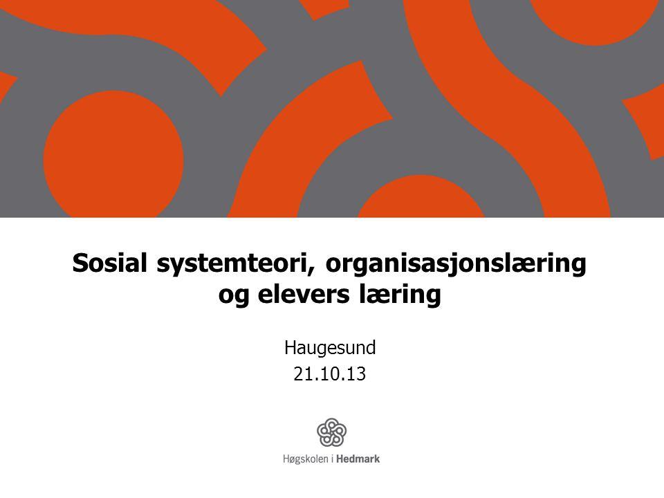 Sosial systemteori, organisasjonslæring og elevers læring Haugesund 21.10.13