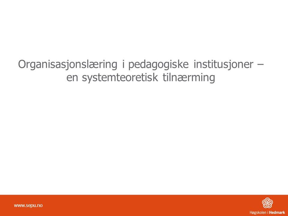 Organisasjonslæring i pedagogiske institusjoner – en systemteoretisk tilnærming www.sepu.no