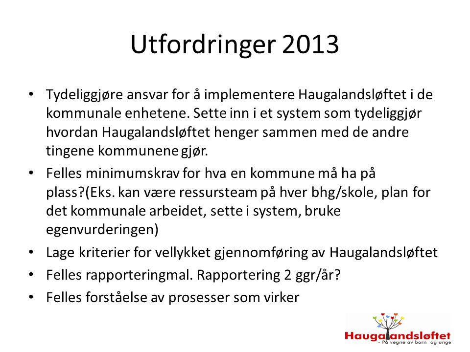 Utfordringer 2013 Tydeliggjøre ansvar for å implementere Haugalandsløftet i de kommunale enhetene. Sette inn i et system som tydeliggjør hvordan Hauga