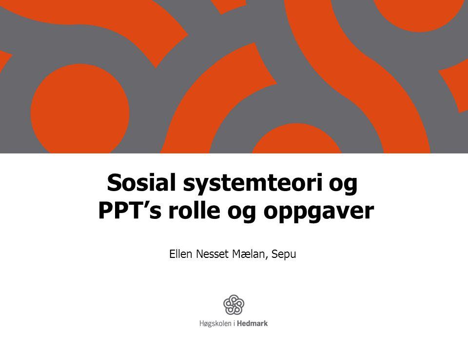 Sosial systemteori og PPT's rolle og oppgaver Ellen Nesset Mælan, Sepu