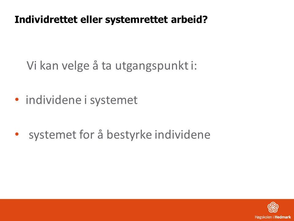 Individrettet eller systemrettet arbeid? Vi kan velge å ta utgangspunkt i: individene i systemet systemet for å bestyrke individene
