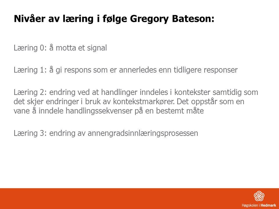 Nivåer av læring i følge Gregory Bateson: Læring 0: å motta et signal Læring 1: å gi respons som er annerledes enn tidligere responser Læring 2: endri