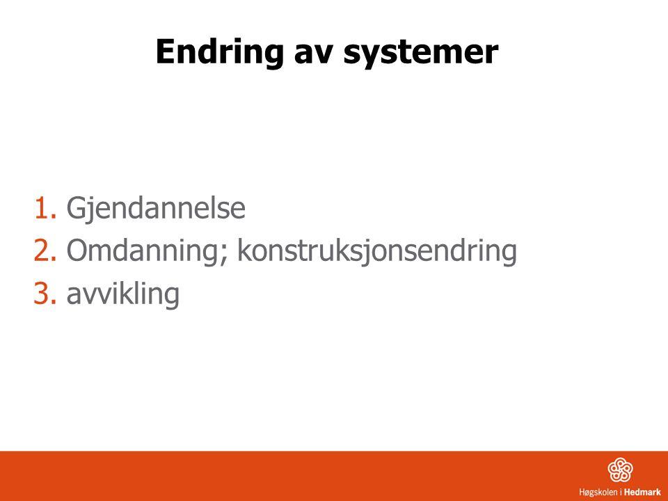 Endring av systemer 1.Gjendannelse 2.Omdanning; konstruksjonsendring 3.avvikling