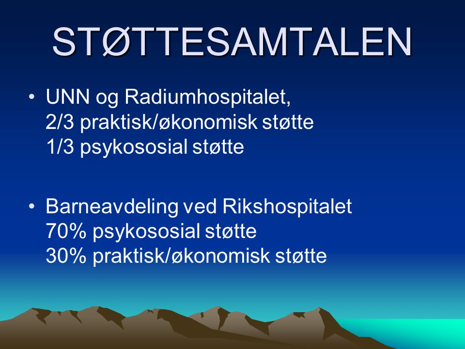 STØTTESAMTALEN UNN og Radiumhospitalet, 2/3 praktisk/økonomisk støtte 1/3 psykososial støtte Barneavdeling ved Rikshospitalet 70% psykososial støtte 30% praktisk/økonomisk støtte