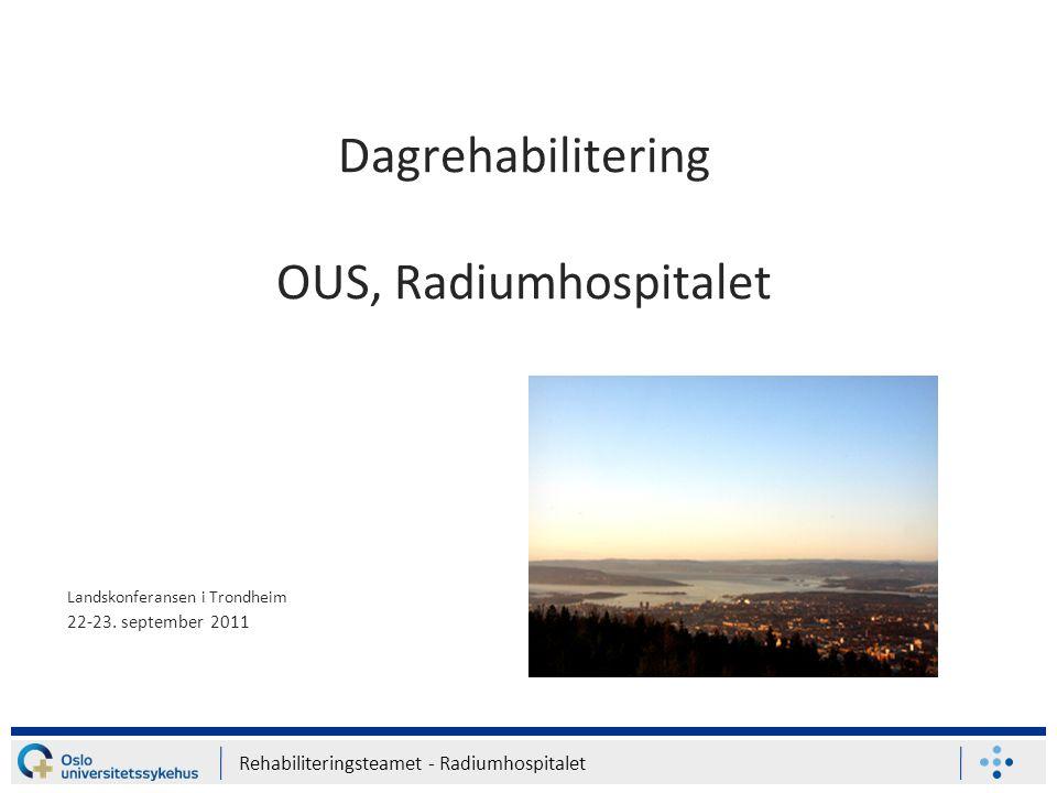 Rehabiliteringsteamet - Radiumhospitalet Dagrehabilitering OUS, Radiumhospitalet Landskonferansen i Trondheim 22-23. september 2011