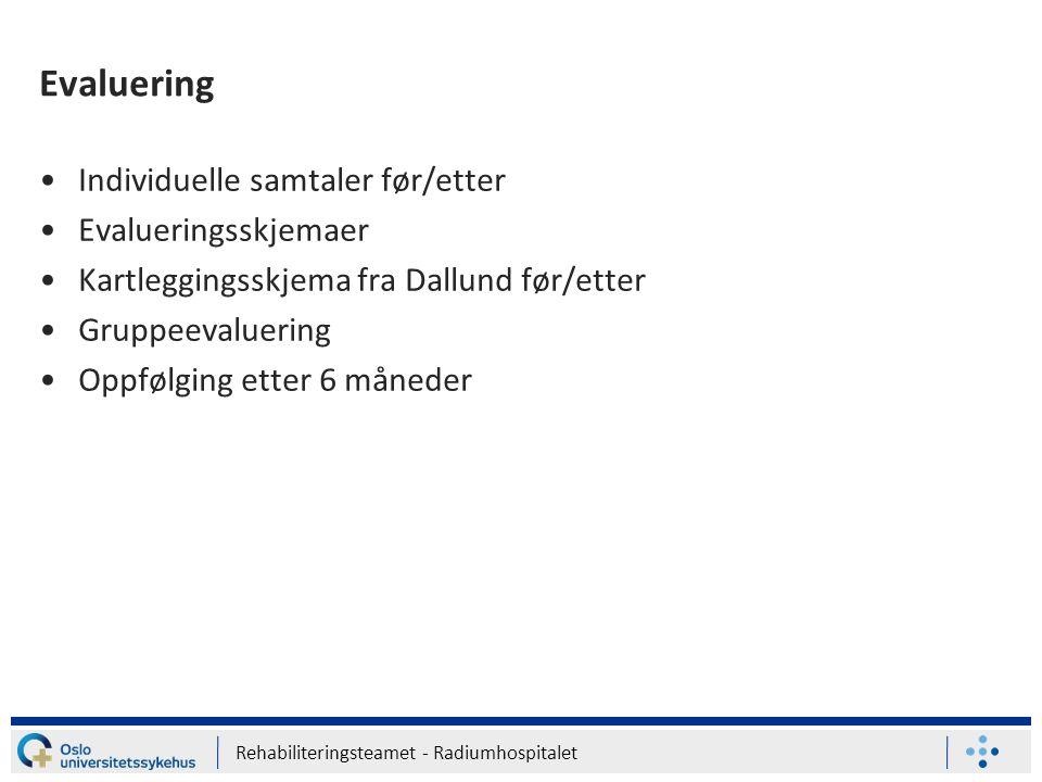 Rehabiliteringsteamet - Radiumhospitalet Evaluering Individuelle samtaler før/etter Evalueringsskjemaer Kartleggingsskjema fra Dallund før/etter Grupp