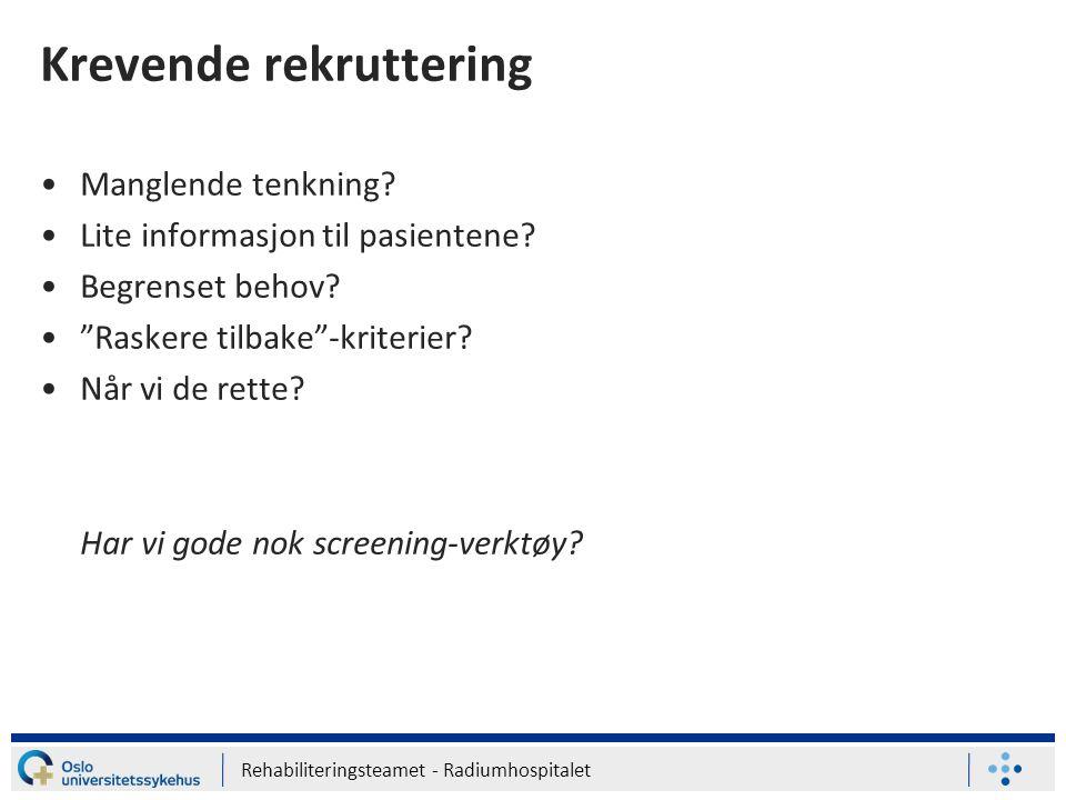 """Rehabiliteringsteamet - Radiumhospitalet Krevende rekruttering Manglende tenkning? Lite informasjon til pasientene? Begrenset behov? """"Raskere tilbake"""""""