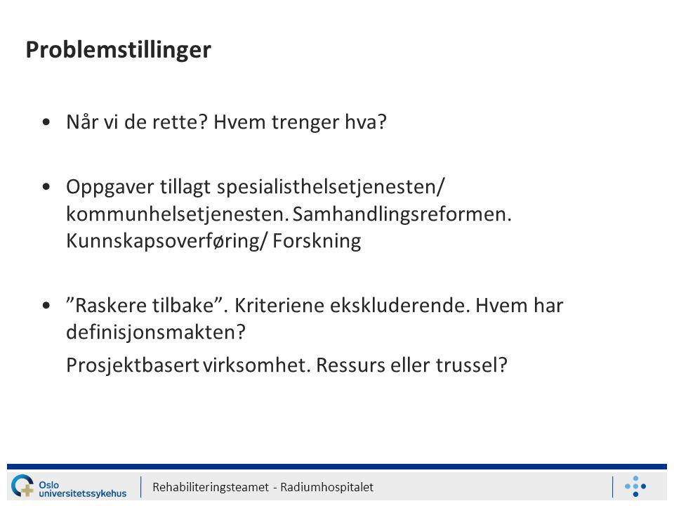 Rehabiliteringsteamet - Radiumhospitalet Problemstillinger Når vi de rette? Hvem trenger hva? Oppgaver tillagt spesialisthelsetjenesten/ kommunhelsetj