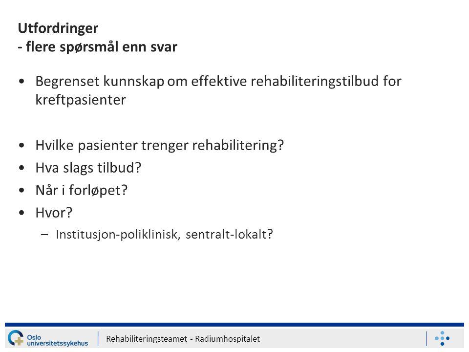 Rehabiliteringsteamet - Radiumhospitalet Utfordringer - flere spørsmål enn svar Begrenset kunnskap om effektive rehabiliteringstilbud for kreftpasient