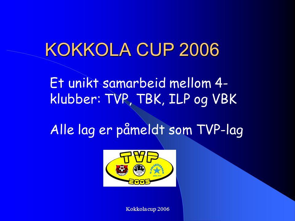 Kokkola cup 2006 KOKKOLA CUP 2006 Et unikt samarbeid mellom 4- klubber: TVP, TBK, ILP og VBK Alle lag er påmeldt som TVP-lag
