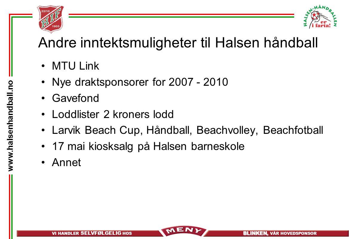 VI HANDLER SELVFØLGELIG HOS BLINKEN, BLINKEN, VÅR HOVEDSPONSOR www.halsenhandball.no Andre inntektsmuligheter til Halsen håndball MTU Link Nye draktsponsorer for 2007 - 2010 Gavefond Loddlister 2 kroners lodd Larvik Beach Cup, Håndball, Beachvolley, Beachfotball 17 mai kiosksalg på Halsen barneskole Annet