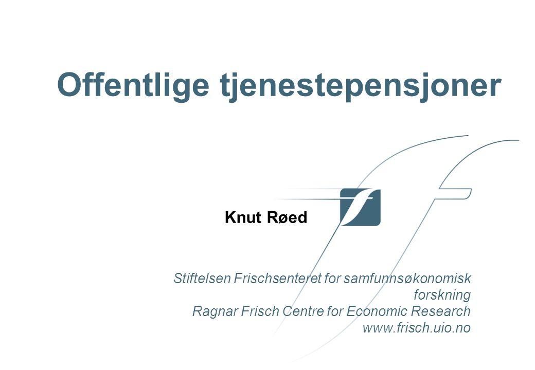 Stiftelsen Frischsenteret for samfunnsøkonomisk forskning Ragnar Frisch Centre for Economic Research www.frisch.uio.no Knut Røed Offentlige tjenestepensjoner