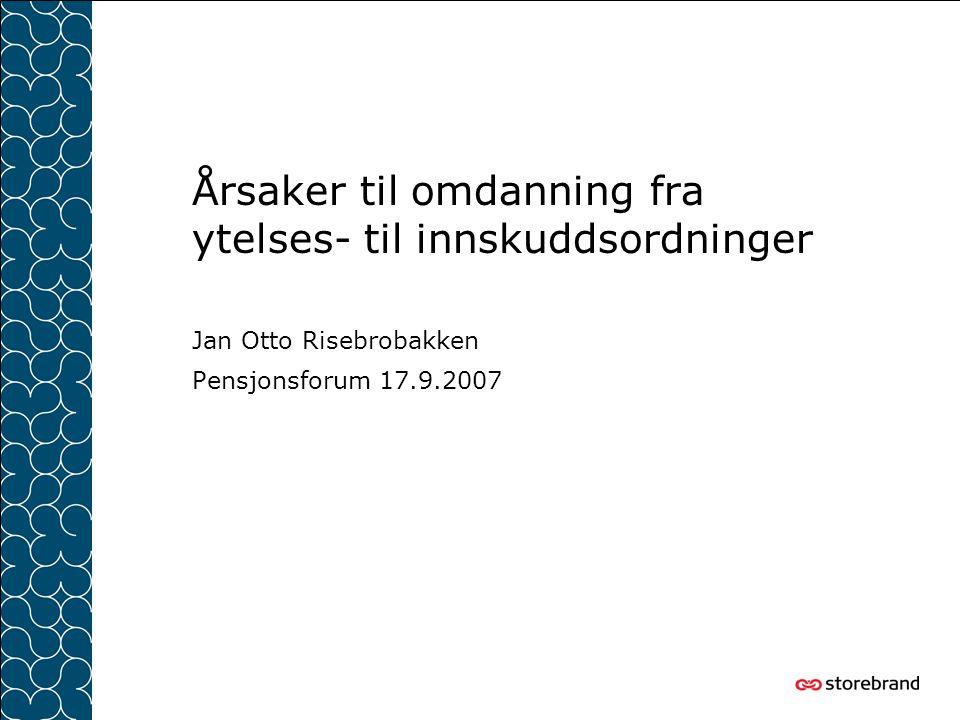 Årsaker til omdanning fra ytelses- til innskuddsordninger Jan Otto Risebrobakken Pensjonsforum 17.9.2007