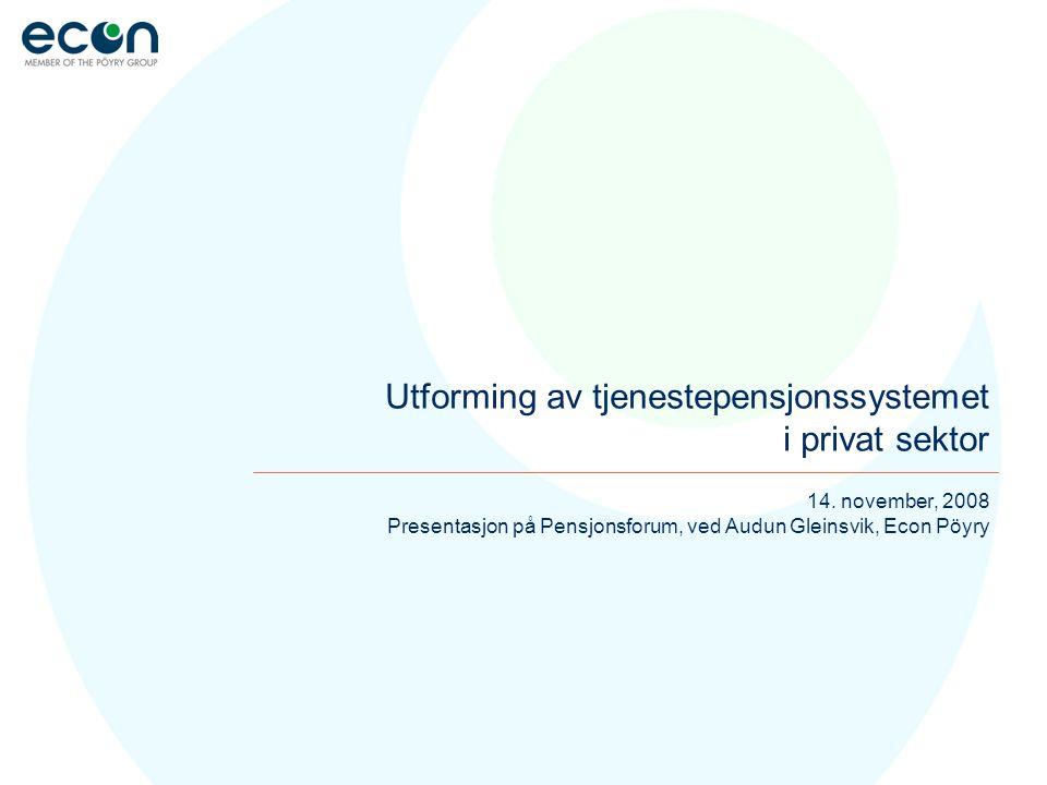 14. november, 2008 Presentasjon på Pensjonsforum, ved Audun Gleinsvik, Econ Pöyry Utforming av tjenestepensjonssystemet i privat sektor