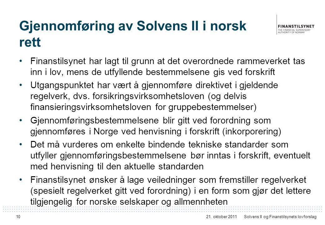 10 Gjennomføring av Solvens II i norsk rett Finanstilsynet har lagt til grunn at det overordnede rammeverket tas inn i lov, mens de utfyllende bestemmelsene gis ved forskrift Utgangspunktet har vært å gjennomføre direktivet i gjeldende regelverk, dvs.