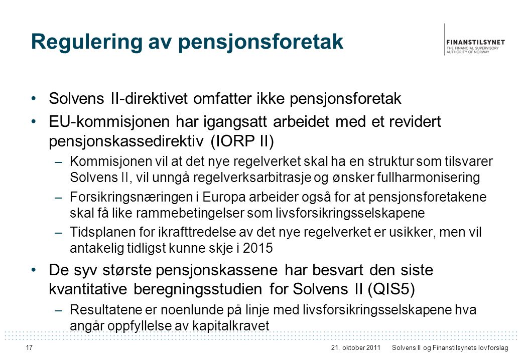 17 Regulering av pensjonsforetak Solvens II-direktivet omfatter ikke pensjonsforetak EU-kommisjonen har igangsatt arbeidet med et revidert pensjonskassedirektiv (IORP II) –Kommisjonen vil at det nye regelverket skal ha en struktur som tilsvarer Solvens II, vil unngå regelverksarbitrasje og ønsker fullharmonisering –Forsikringsnæringen i Europa arbeider også for at pensjonsforetakene skal få like rammebetingelser som livsforsikringsselskapene –Tidsplanen for ikrafttredelse av det nye regelverket er usikker, men vil antakelig tidligst kunne skje i 2015 De syv største pensjonskassene har besvart den siste kvantitative beregningsstudien for Solvens II (QIS5) –Resultatene er noenlunde på linje med livsforsikringsselskapene hva angår oppfyllelse av kapitalkravet 21.