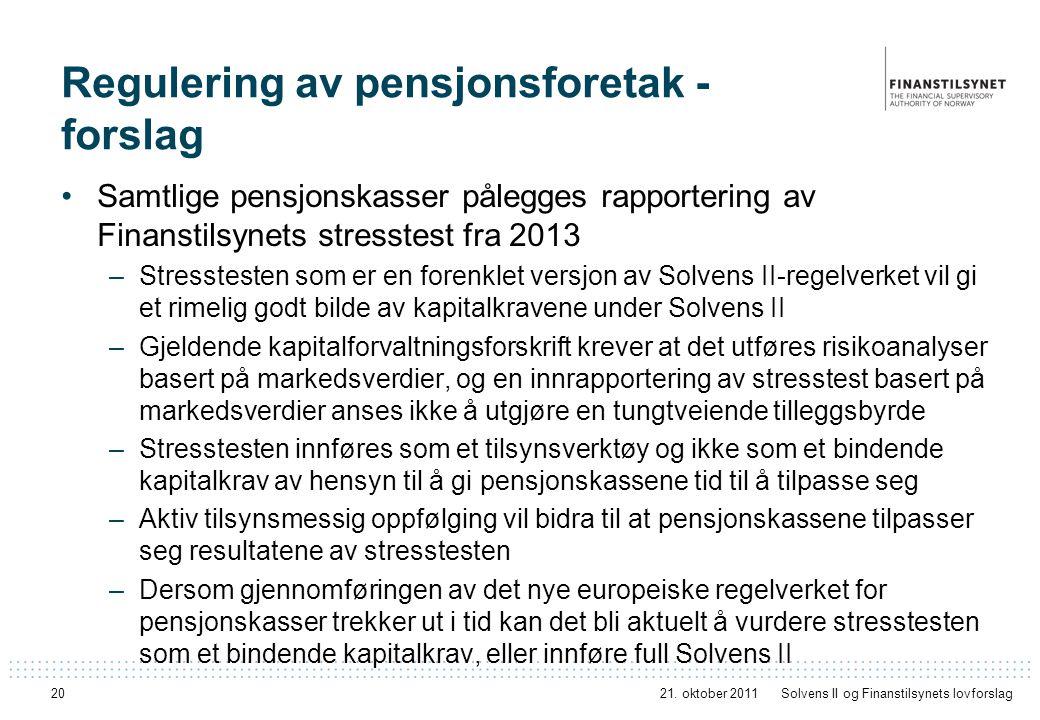 20 Regulering av pensjonsforetak - forslag Samtlige pensjonskasser pålegges rapportering av Finanstilsynets stresstest fra 2013 –Stresstesten som er en forenklet versjon av Solvens II-regelverket vil gi et rimelig godt bilde av kapitalkravene under Solvens II –Gjeldende kapitalforvaltningsforskrift krever at det utføres risikoanalyser basert på markedsverdier, og en innrapportering av stresstest basert på markedsverdier anses ikke å utgjøre en tungtveiende tilleggsbyrde –Stresstesten innføres som et tilsynsverktøy og ikke som et bindende kapitalkrav av hensyn til å gi pensjonskassene tid til å tilpasse seg –Aktiv tilsynsmessig oppfølging vil bidra til at pensjonskassene tilpasser seg resultatene av stresstesten –Dersom gjennomføringen av det nye europeiske regelverket for pensjonskasser trekker ut i tid kan det bli aktuelt å vurdere stresstesten som et bindende kapitalkrav, eller innføre full Solvens II 21.