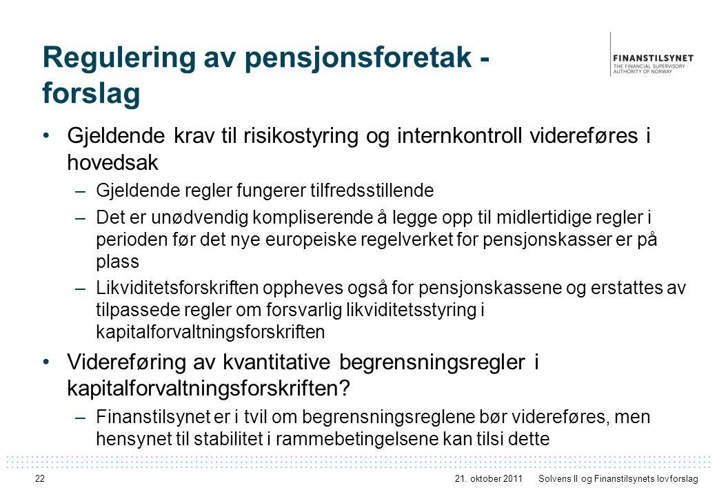 22 Regulering av pensjonsforetak - forslag Gjeldende krav til risikostyring og internkontroll videreføres i hovedsak –Gjeldende regler fungerer tilfredsstillende –Det er unødvendig kompliserende å legge opp til midlertidige regler i perioden før det nye europeiske regelverket for pensjonskasser er på plass –Likviditetsforskriften oppheves også for pensjonskassene og erstattes av tilpassede regler om forsvarlig likviditetsstyring i kapitalforvaltningsforskriften Videreføring av kvantitative begrensningsregler i kapitalforvaltningsforskriften.