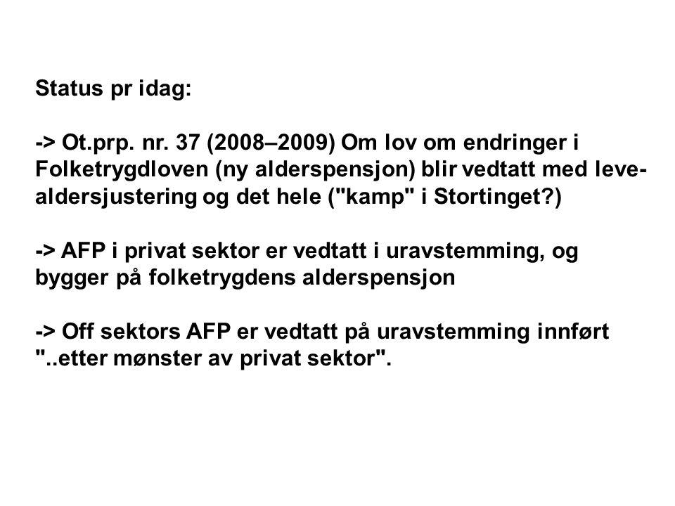 Status pr idag: -> Ot.prp. nr. 37 (2008–2009) Om lov om endringer i Folketrygdloven (ny alderspensjon) blir vedtatt med leve- aldersjustering og det h
