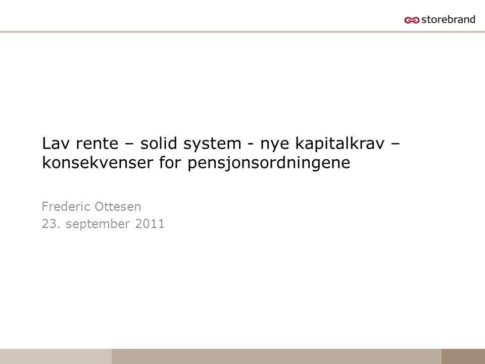 Lav rente – solid system - nye kapitalkrav – konsekvenser for pensjonsordningene Frederic Ottesen 23. september 2011