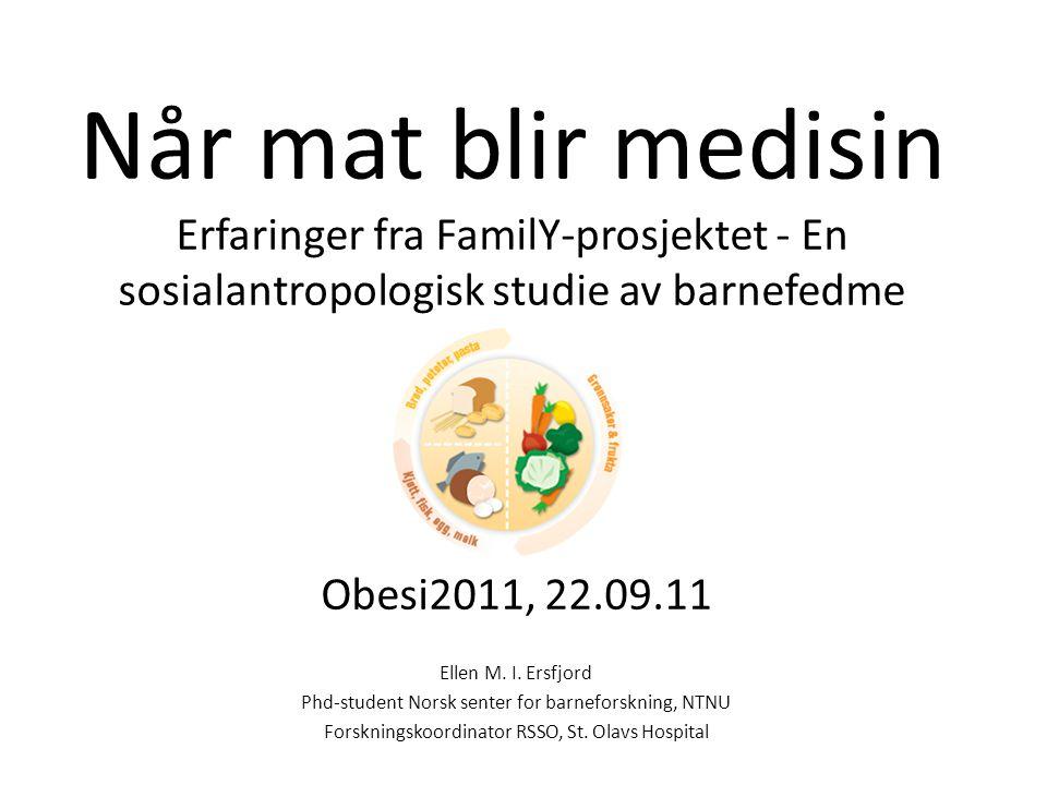Når mat blir medisin Erfaringer fra FamilY-prosjektet - En sosialantropologisk studie av barnefedme Obesi2011, 22.09.11 Ellen M. I. Ersfjord Phd-stude