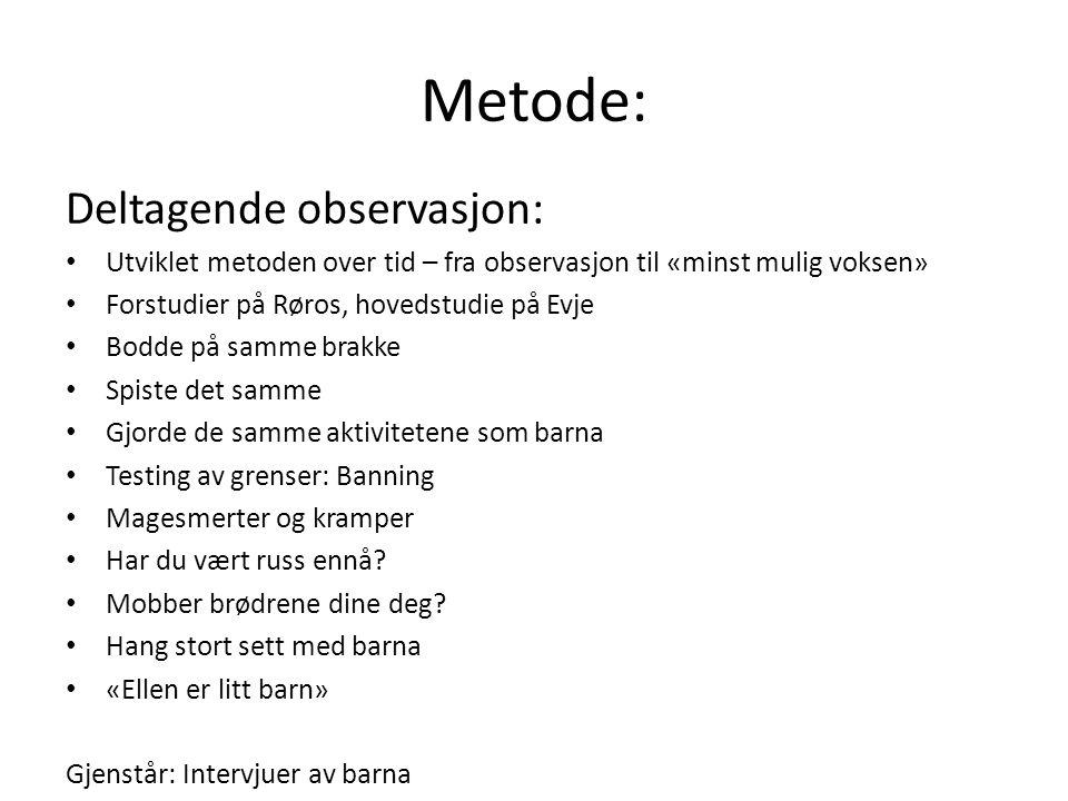 Metode: Deltagende observasjon: Utviklet metoden over tid – fra observasjon til «minst mulig voksen» Forstudier på Røros, hovedstudie på Evje Bodde på