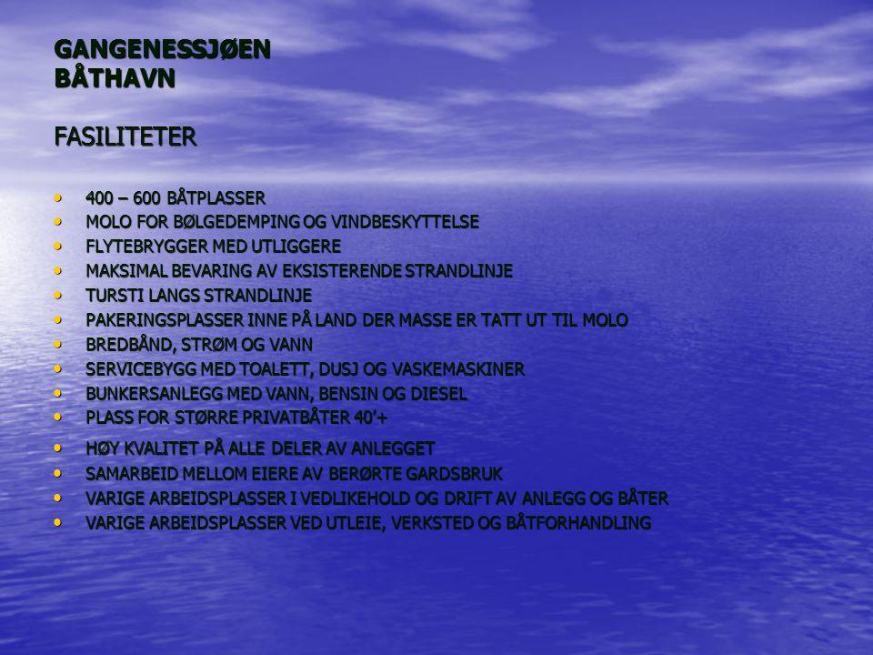 GANGENESSJØEN BÅTHAVN FASILITETER 400 – 600 BÅTPLASSER 400 – 600 BÅTPLASSER MOLO FOR BØLGEDEMPING OG VINDBESKYTTELSE MOLO FOR BØLGEDEMPING OG VINDBESKYTTELSE FLYTEBRYGGER MED UTLIGGERE FLYTEBRYGGER MED UTLIGGERE MAKSIMAL BEVARING AV EKSISTERENDE STRANDLINJE MAKSIMAL BEVARING AV EKSISTERENDE STRANDLINJE TURSTI LANGS STRANDLINJE TURSTI LANGS STRANDLINJE PAKERINGSPLASSER INNE PÅ LAND DER MASSE ER TATT UT TIL MOLO PAKERINGSPLASSER INNE PÅ LAND DER MASSE ER TATT UT TIL MOLO BREDBÅND, STRØM OG VANN BREDBÅND, STRØM OG VANN SERVICEBYGG MED TOALETT, DUSJ OG VASKEMASKINER SERVICEBYGG MED TOALETT, DUSJ OG VASKEMASKINER BUNKERSANLEGG MED VANN, BENSIN OG DIESEL BUNKERSANLEGG MED VANN, BENSIN OG DIESEL PLASS FOR STØRRE PRIVATBÅTER 40'+ PLASS FOR STØRRE PRIVATBÅTER 40'+ HØY KVALITET PÅ ALLE DELER AV ANLEGGET HØY KVALITET PÅ ALLE DELER AV ANLEGGET SAMARBEID MELLOM EIERE AV BERØRTE GARDSBRUK SAMARBEID MELLOM EIERE AV BERØRTE GARDSBRUK VARIGE ARBEIDSPLASSER I VEDLIKEHOLD OG DRIFT AV ANLEGG OG BÅTER VARIGE ARBEIDSPLASSER I VEDLIKEHOLD OG DRIFT AV ANLEGG OG BÅTER VARIGE ARBEIDSPLASSER VED UTLEIE, VERKSTED OG BÅTFORHANDLING VARIGE ARBEIDSPLASSER VED UTLEIE, VERKSTED OG BÅTFORHANDLING