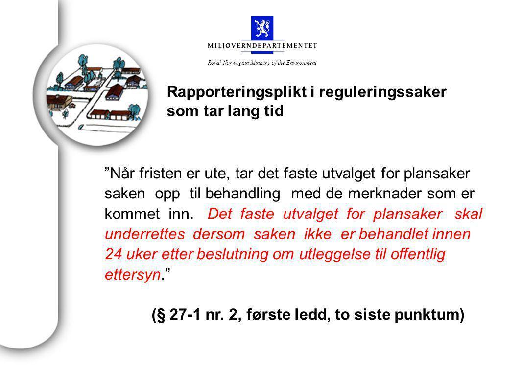 Royal Norwegian Ministry of the Environment Rapporteringsplikt i reguleringssaker som tar lang tid Når fristen er ute, tar det faste utvalget for plansaker saken opp til behandling med de merknader som er kommet inn.