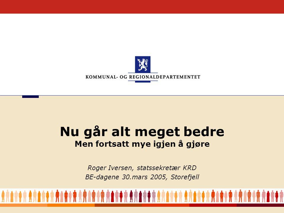 1 Roger Iversen, statssekretær KRD BE-dagene 30.mars 2005, Storefjell Nu går alt meget bedre Men fortsatt mye igjen å gjøre