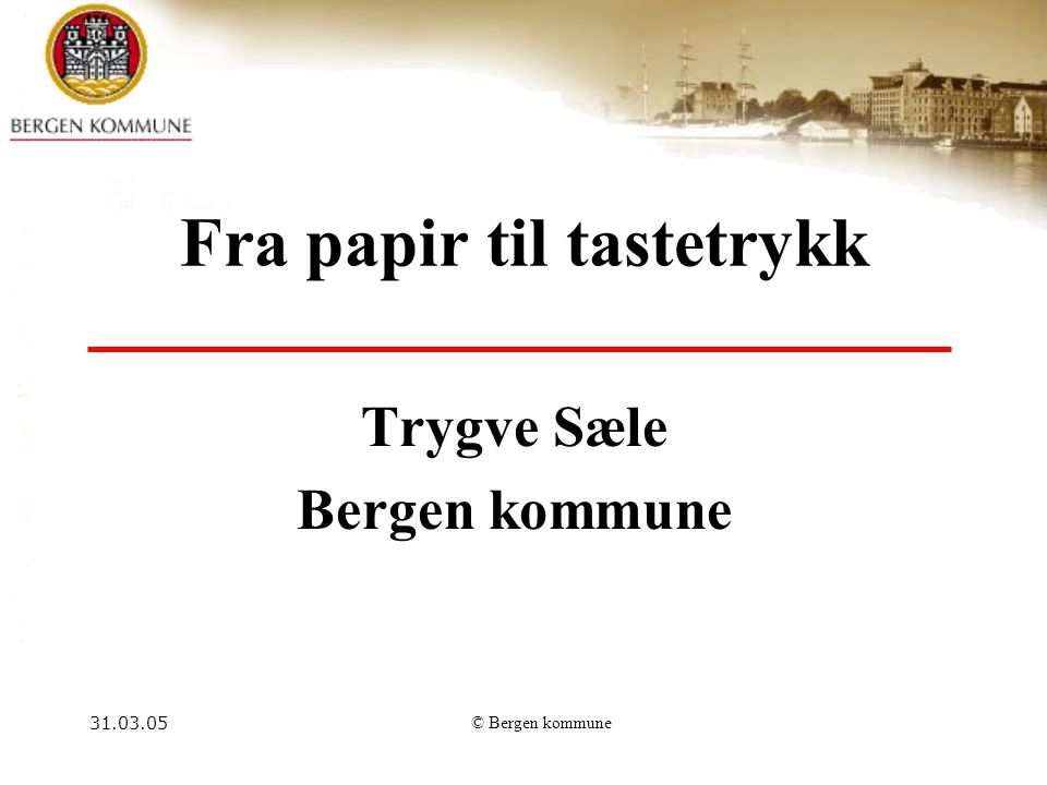 31.03.05© Bergen kommune Fra papir til tastetrykk Trygve Sæle Bergen kommune