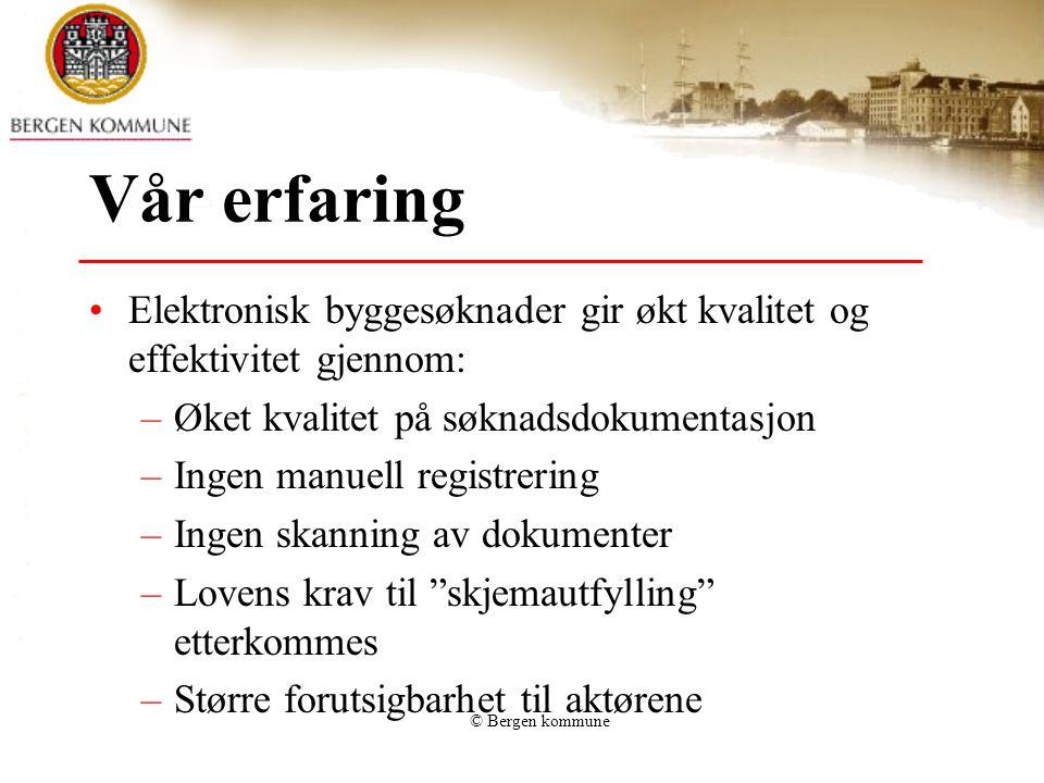© Bergen kommune Vår erfaring Elektronisk byggesøknader gir økt kvalitet og effektivitet gjennom: –Øket kvalitet på søknadsdokumentasjon –Ingen manuel
