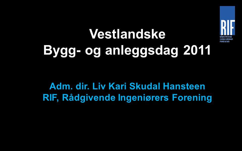 Vestlandske Bygg- og anleggsdag 2011 Adm. dir. Liv Kari Skudal Hansteen RIF, Rådgivende Ingeniørers Forening