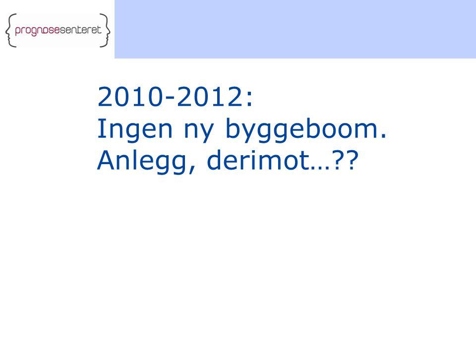 2010-2012: Ingen ny byggeboom. Anlegg, derimot…??
