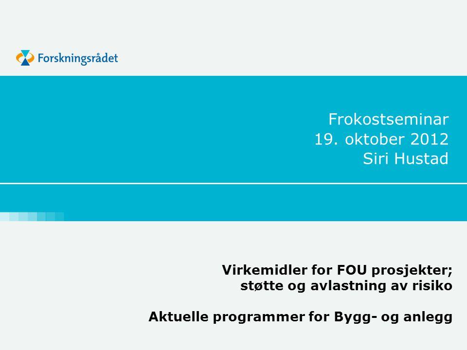 Frokostseminar 19. oktober 2012 Siri Hustad Virkemidler for FOU prosjekter; støtte og avlastning av risiko Aktuelle programmer for Bygg- og anlegg
