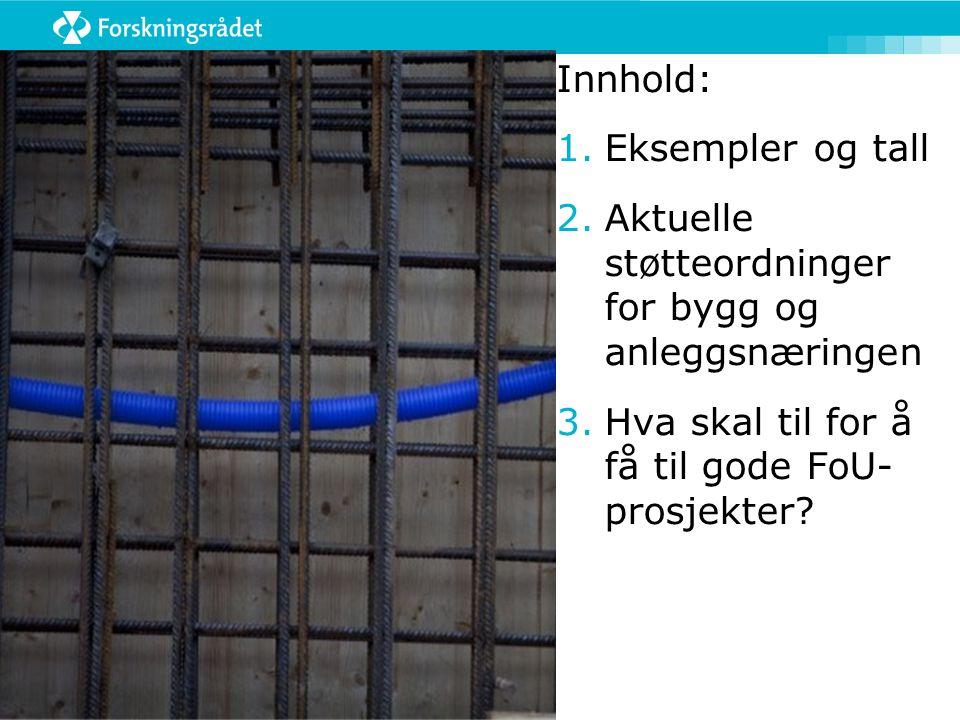 Innhold: 1.Eksempler og tall 2.Aktuelle støtteordninger for bygg og anleggsnæringen 3.Hva skal til for å få til gode FoU- prosjekter?