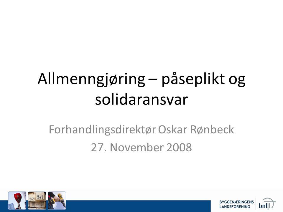 Allmenngjøring – påseplikt og solidaransvar Forhandlingsdirektør Oskar Rønbeck 27. November 2008