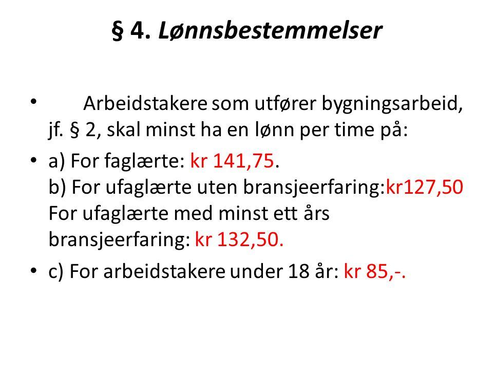 § 4. Lønnsbestemmelser Arbeidstakere som utfører bygningsarbeid, jf. § 2, skal minst ha en lønn per time på: a) For faglærte: kr 141,75. b) For ufaglæ