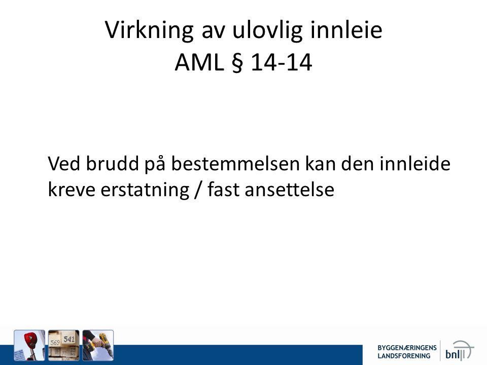 Virkning av ulovlig innleie AML § 14-14 Ved brudd på bestemmelsen kan den innleide kreve erstatning / fast ansettelse