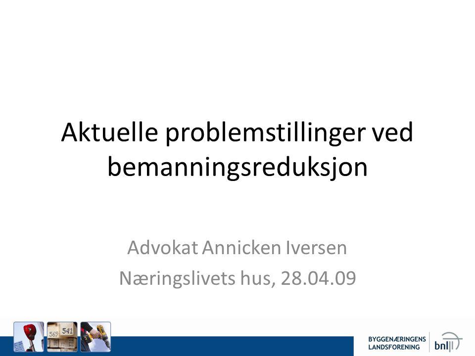 Aktuelle problemstillinger ved bemanningsreduksjon Advokat Annicken Iversen Næringslivets hus, 28.04.09