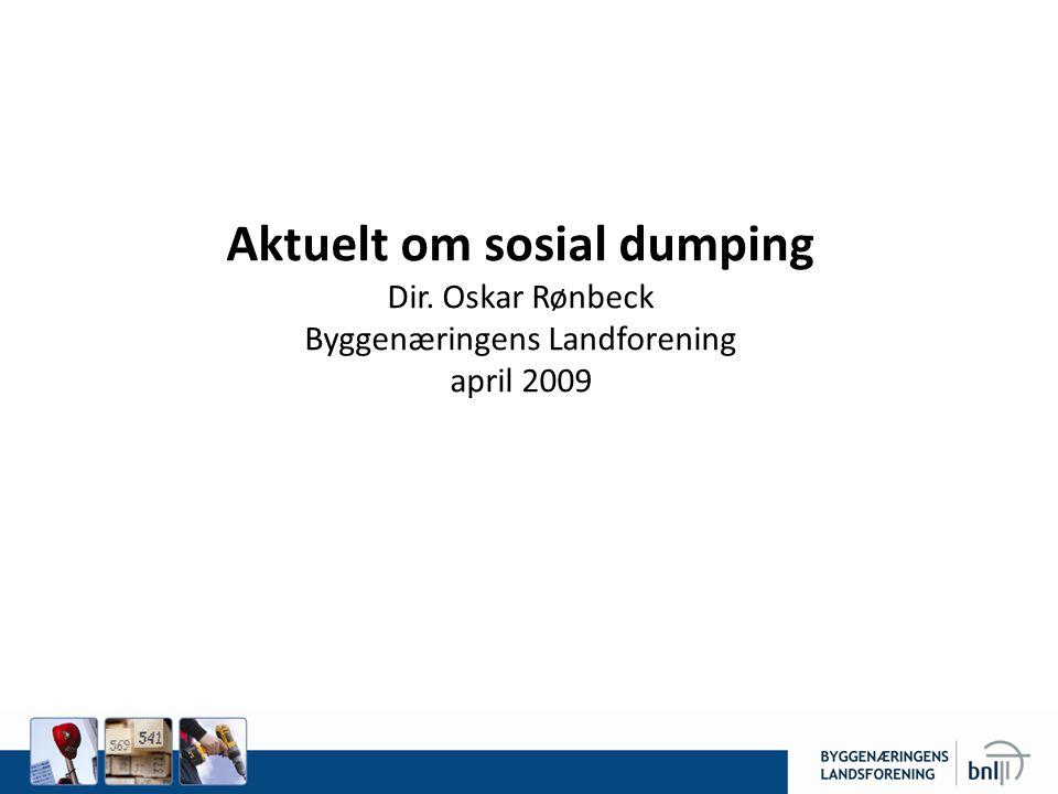 Aktuelt om sosial dumping Dir. Oskar Rønbeck Byggenæringens Landforening april 2009