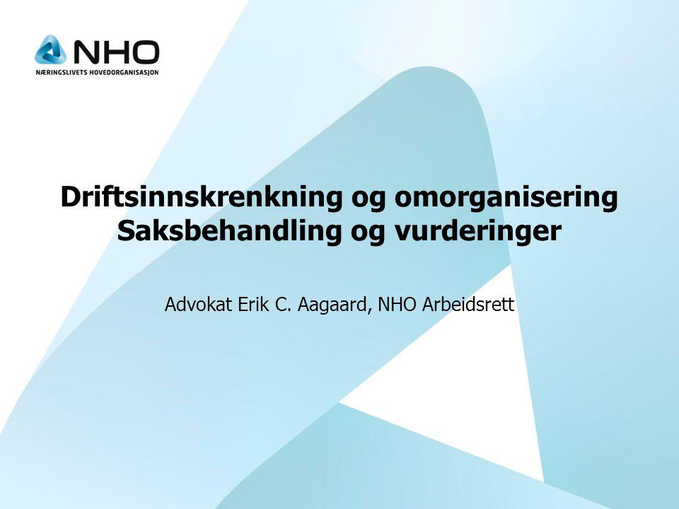 Driftsinnskrenkning og omorganisering Saksbehandling og vurderinger Advokat Erik C. Aagaard, NHO Arbeidsrett