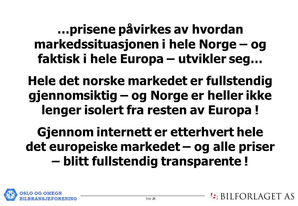 OSLO OG OMEGN BILBRANSJEFORENING Side 26 …prisene påvirkes av hvordan markedssituasjonen i hele Norge – og faktisk i hele Europa – utvikler seg… Hele det norske markedet er fullstendig gjennomsiktig – og Norge er heller ikke lenger isolert fra resten av Europa .