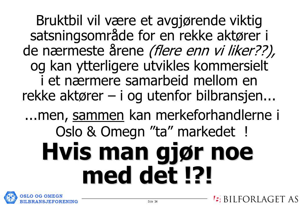 OSLO OG OMEGN BILBRANSJEFORENING Side 34 Bruktbil vil være et avgjørende viktig satsningsområde for en rekke aktører i de nærmeste årene (flere enn vi liker ), og kan ytterligere utvikles kommersielt i et nærmere samarbeid mellom en rekke aktører – i og utenfor bilbransjen......men, sammen kan merkeforhandlerne i Oslo & Omegn ta markedet .
