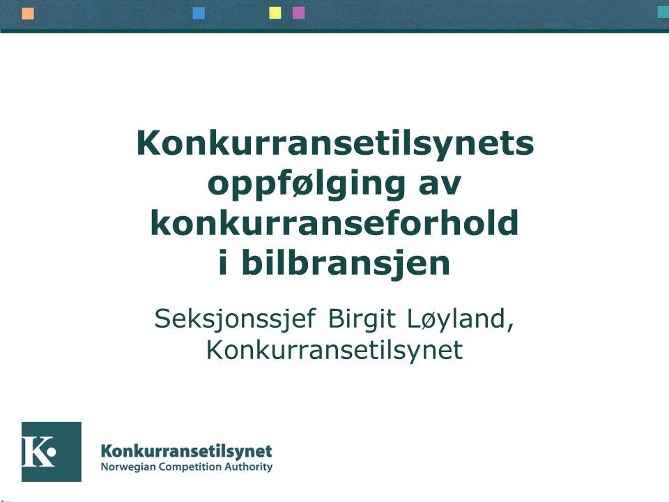 Konkurransetilsynets oppfølging av konkurranseforhold i bilbransjen Seksjonssjef Birgit Løyland, Konkurransetilsynet